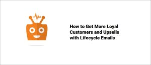 How to Get More Loyal Customers and Upsells with Lifecycle Emails