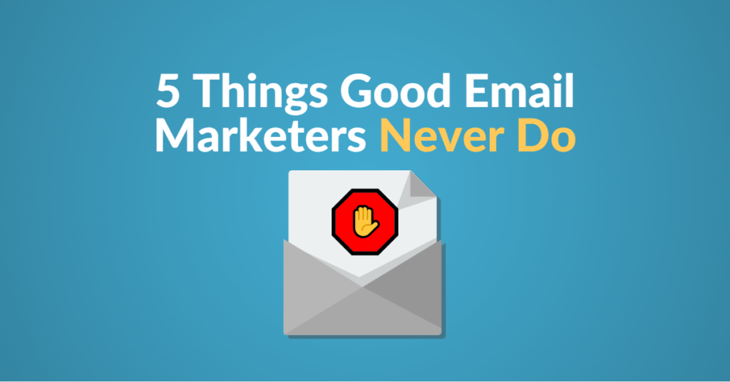 5 things good email marketers never do