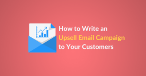 How to write an upsell email campaign to your customers