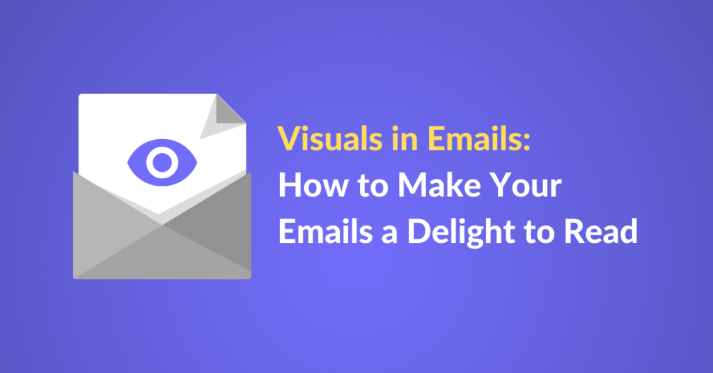 Visuals in Emails: How to Make Your Emails a Delight to Read